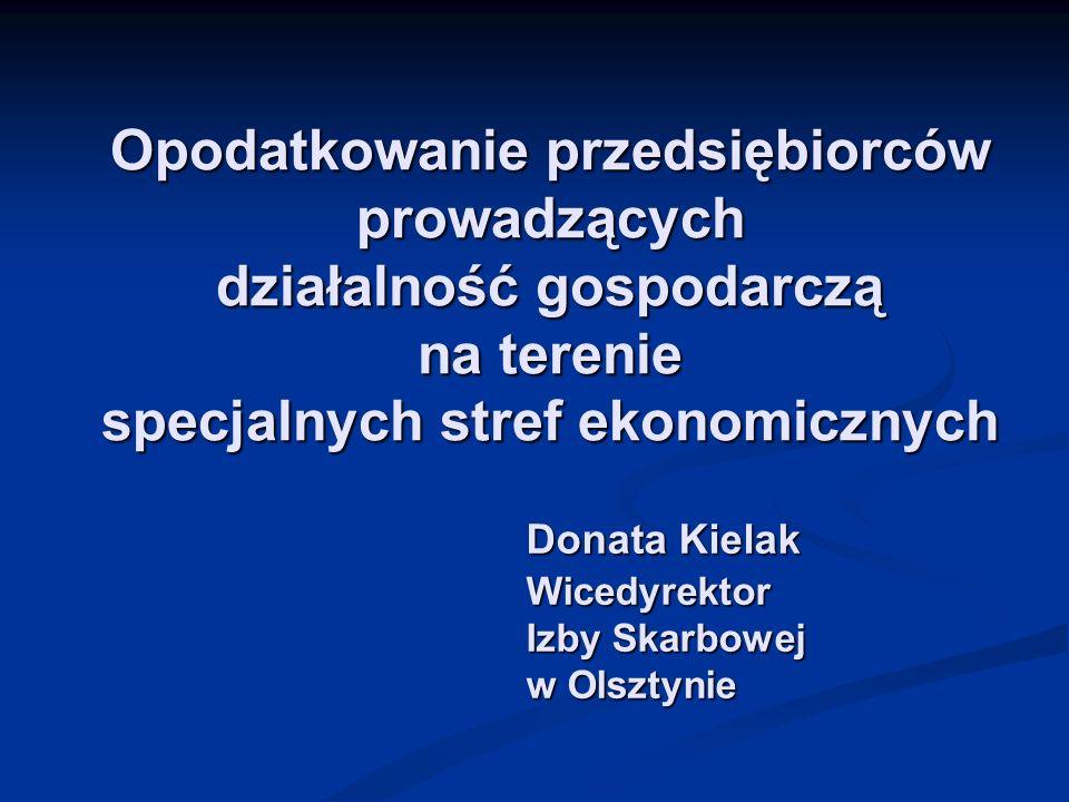 Opodatkowanie przedsiębiorców prowadzących działalność gospodarczą na terenie specjalnych stref ekonomicznych Donata Kielak Wicedyrektor Izby Skarbowe