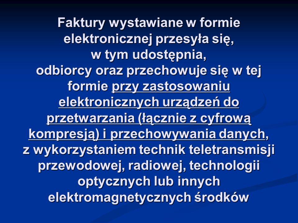Faktury wystawiane w formie elektronicznej przesyła się, w tym udostępnia, odbiorcy oraz przechowuje się w tej formie przy zastosowaniu elektronicznyc