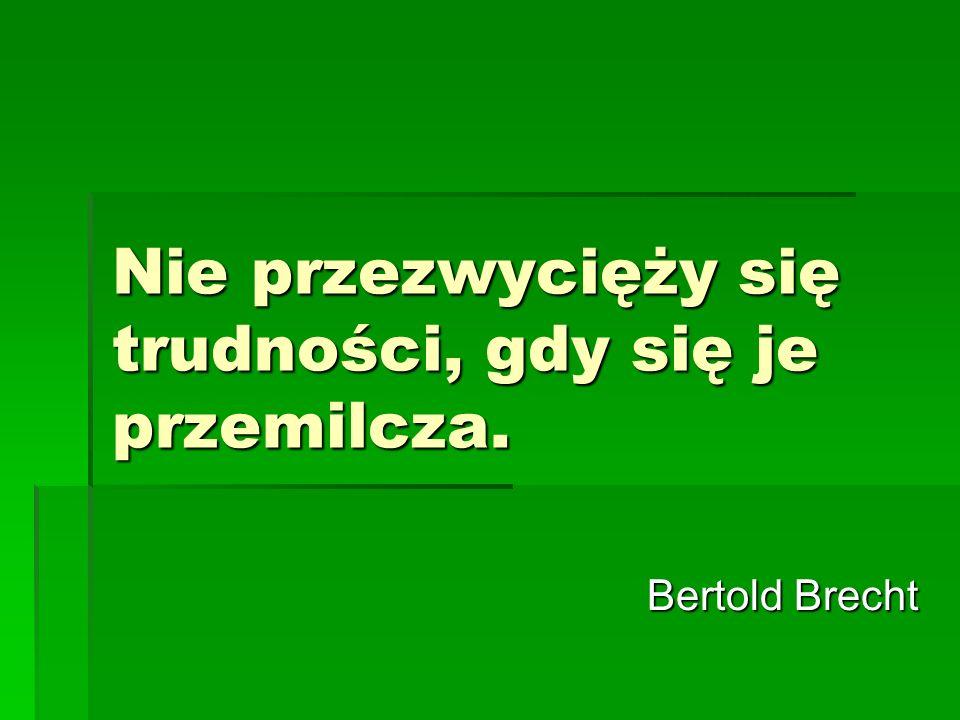Nie przezwycięży się trudności, gdy się je przemilcza. Bertold Brecht