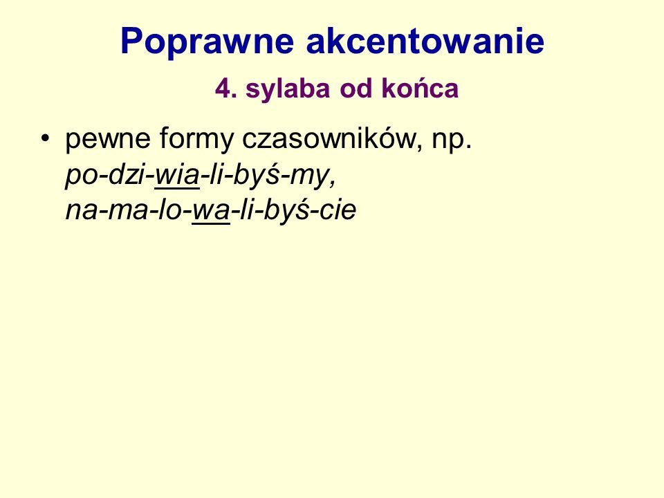 Poprawne akcentowanie 4. sylaba od końca pewne formy czasowników, np. po-dzi-wia-li-byś-my, na-ma-lo-wa-li-byś-cie