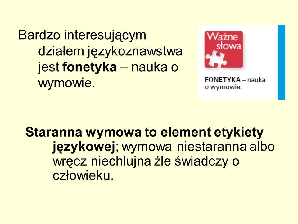 Bardzo interesującym działem językoznawstwa jest fonetyka – nauka o wymowie. Staranna wymowa to element etykiety językowej; wymowa niestaranna albo wr