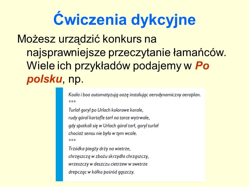 Ćwiczenia dykcyjne Możesz urządzić konkurs na najsprawniejsze przeczytanie łamańców. Wiele ich przykładów podajemy w Po polsku, np.
