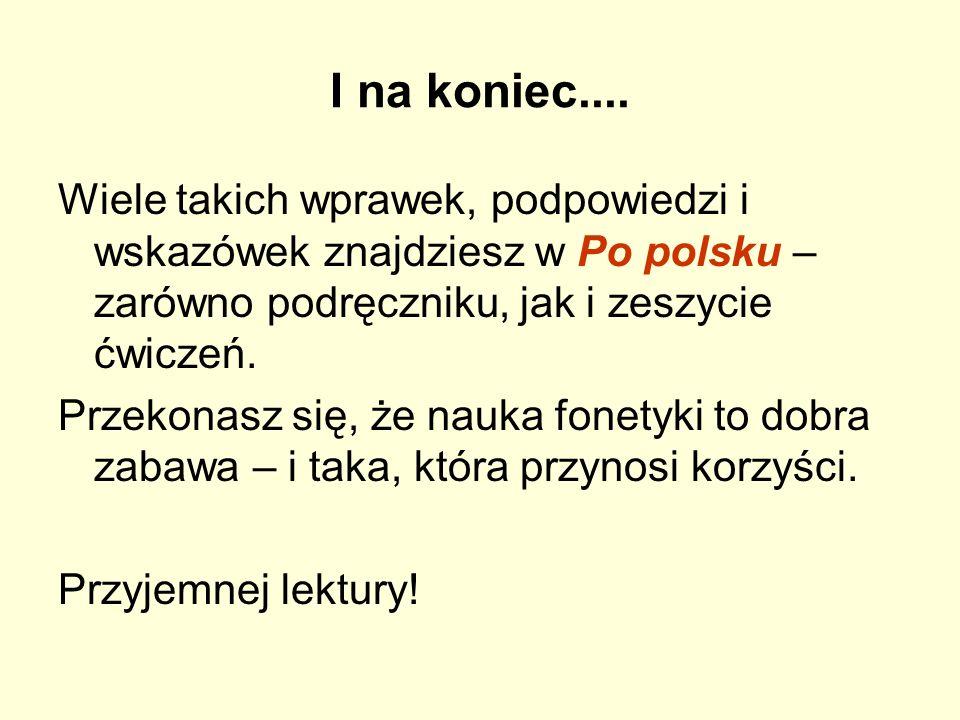 I na koniec.... Wiele takich wprawek, podpowiedzi i wskazówek znajdziesz w Po polsku – zarówno podręczniku, jak i zeszycie ćwiczeń. Przekonasz się, że