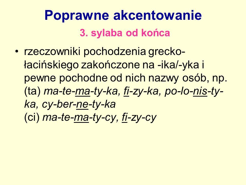 Poprawne akcentowanie 3. sylaba od końca rzeczowniki pochodzenia grecko- łacińskiego zakończone na -ika/-yka i pewne pochodne od nich nazwy osób, np.