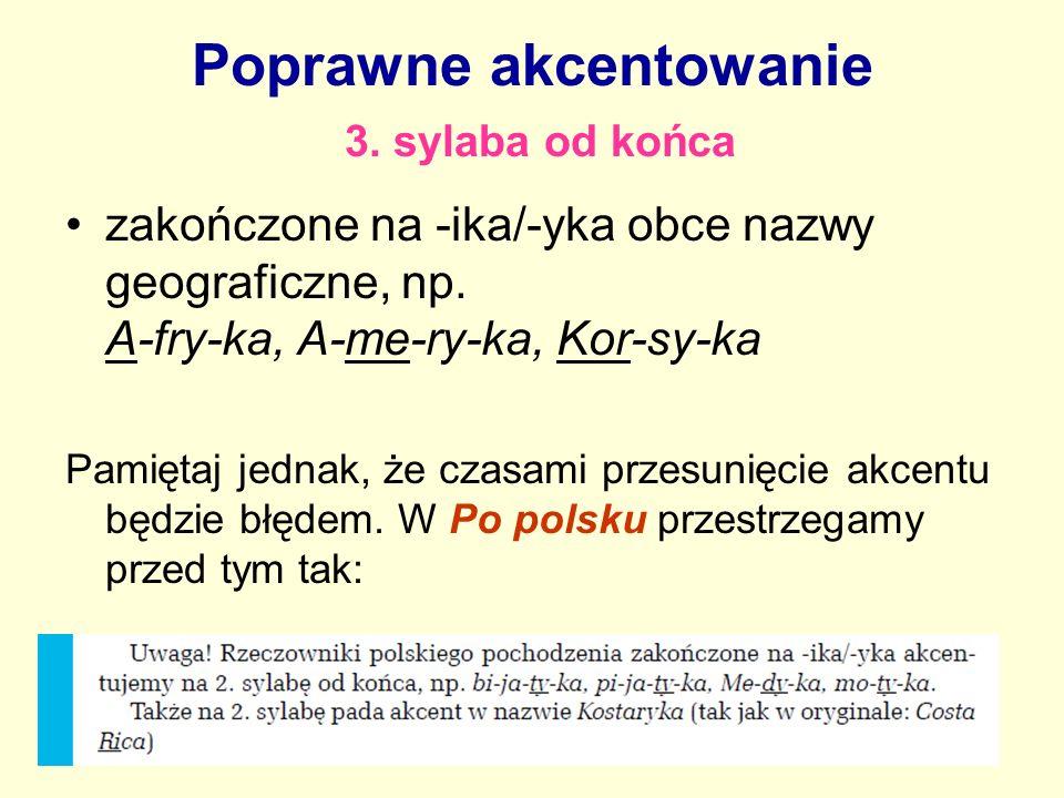 Poprawne akcentowanie 3. sylaba od końca zakończone na -ika/-yka obce nazwy geograficzne, np. A-fry-ka, A-me-ry-ka, Kor-sy-ka Pamiętaj jednak, że czas