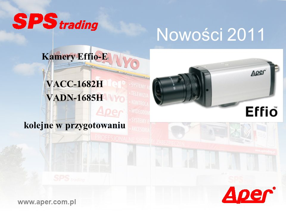 Nowości 2011 www.aper.com.pl Kamery Effio-E VACC-1682H VADN-1685H kolejne w przygotowaniu