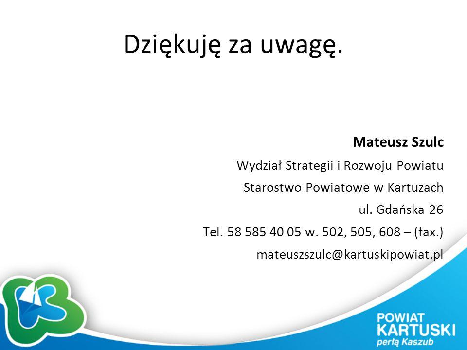 Dziękuję za uwagę. Mateusz Szulc Wydział Strategii i Rozwoju Powiatu Starostwo Powiatowe w Kartuzach ul. Gdańska 26 Tel. 58 585 40 05 w. 502, 505, 608