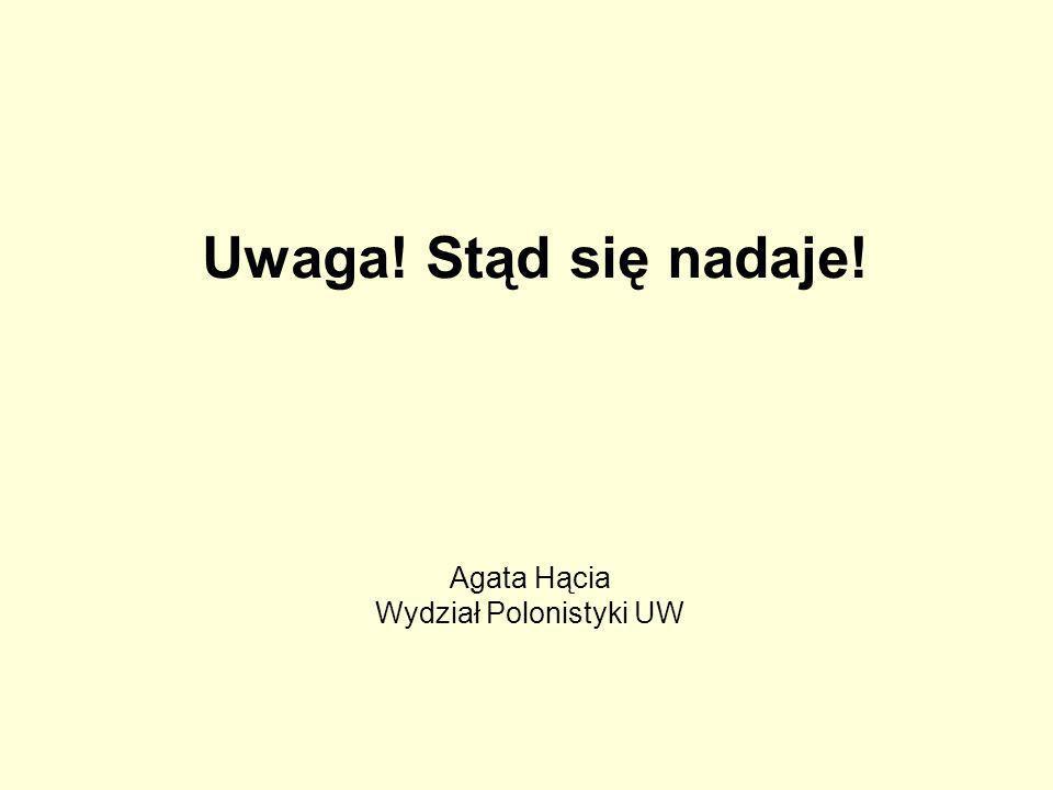 Uwaga! Stąd się nadaje! Agata Hącia Wydział Polonistyki UW