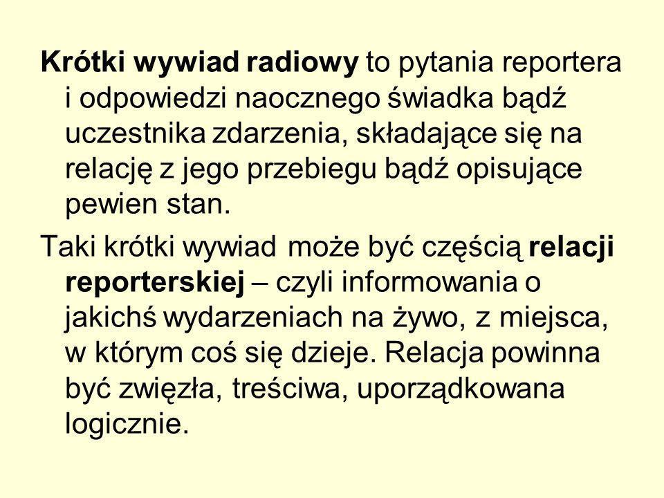 Krótki wywiad radiowy to pytania reportera i odpowiedzi naocznego świadka bądź uczestnika zdarzenia, składające się na relację z jego przebiegu bądź o