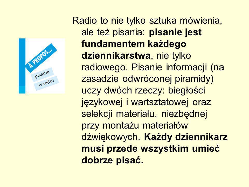Radio to nie tylko sztuka mówienia, ale też pisania: pisanie jest fundamentem każdego dziennikarstwa, nie tylko radiowego. Pisanie informacji (na zasa