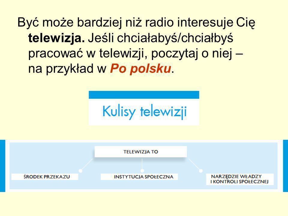 Być może bardziej niż radio interesuje Cię telewizja. Jeśli chciałabyś/chciałbyś pracować w telewizji, poczytaj o niej – na przykład w Po polsku.