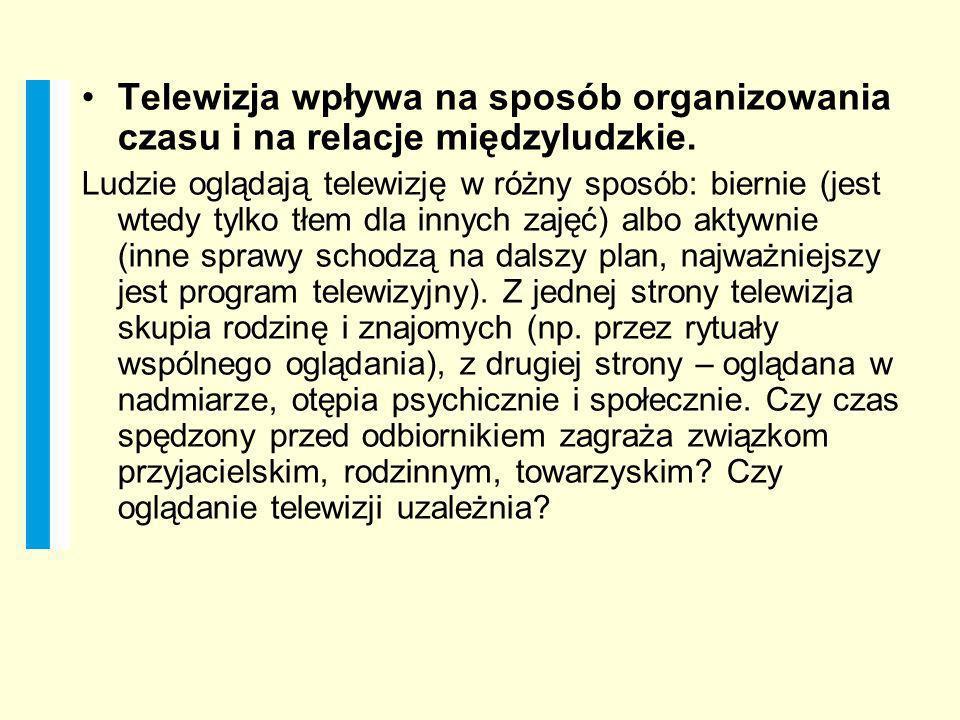 Telewizja wpływa na sposób organizowania czasu i na relacje międzyludzkie. Ludzie oglądają telewizję w różny sposób: biernie (jest wtedy tylko tłem dl