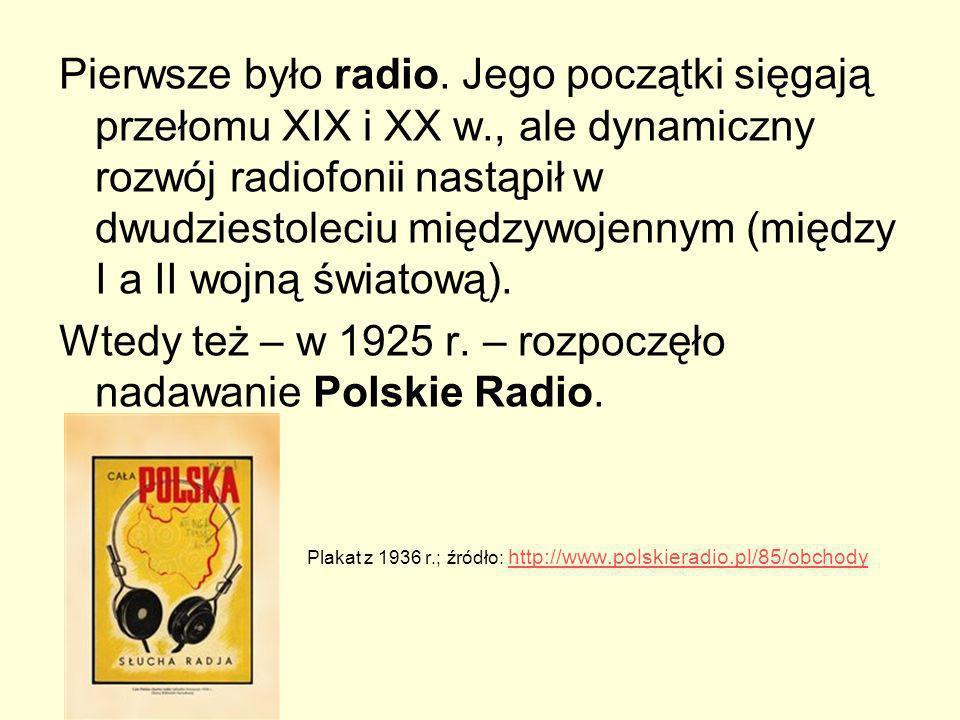 Pierwsze było radio. Jego początki sięgają przełomu XIX i XX w., ale dynamiczny rozwój radiofonii nastąpił w dwudziestoleciu międzywojennym (między I