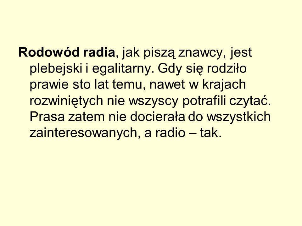 Rodowód radia, jak piszą znawcy, jest plebejski i egalitarny. Gdy się rodziło prawie sto lat temu, nawet w krajach rozwiniętych nie wszyscy potrafili