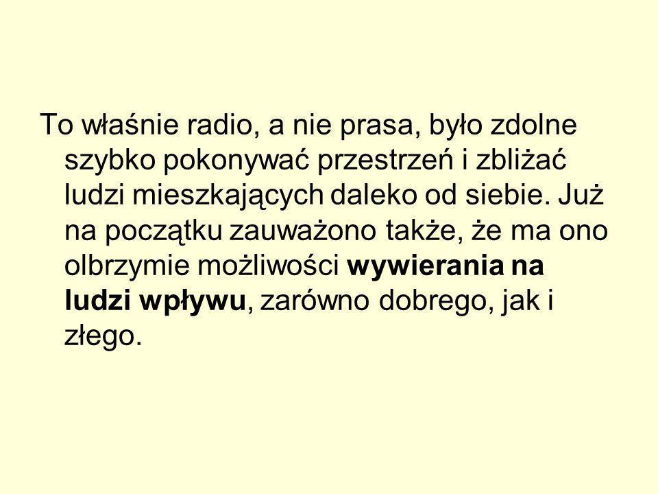 To właśnie radio, a nie prasa, było zdolne szybko pokonywać przestrzeń i zbliżać ludzi mieszkających daleko od siebie. Już na początku zauważono także