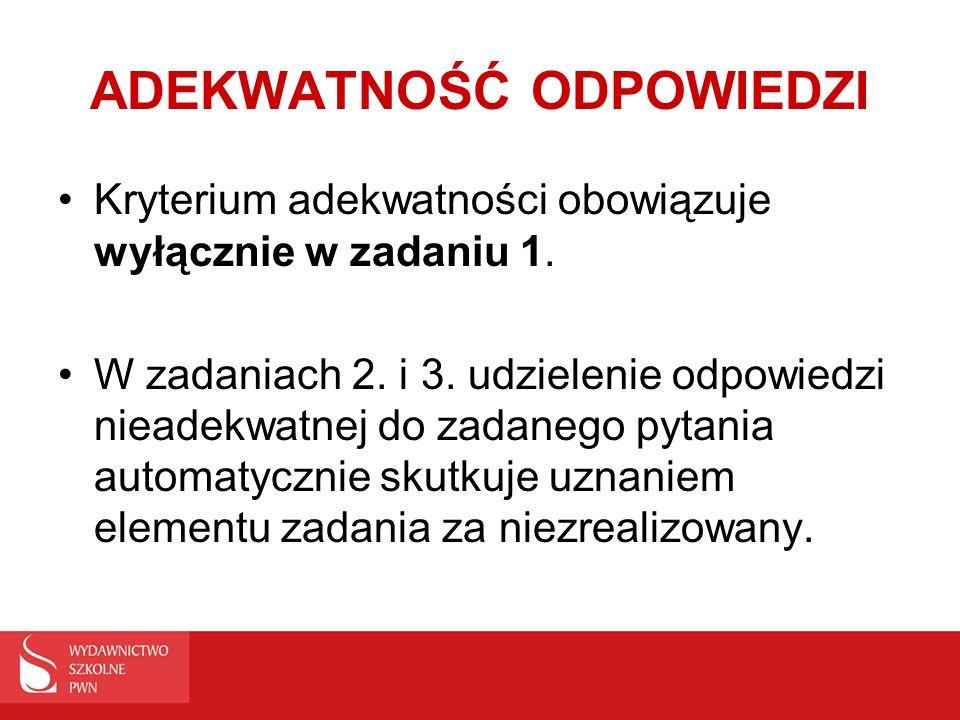 ADEKWATNOŚĆ ODPOWIEDZI Kryterium adekwatności obowiązuje wyłącznie w zadaniu 1. W zadaniach 2. i 3. udzielenie odpowiedzi nieadekwatnej do zadanego py