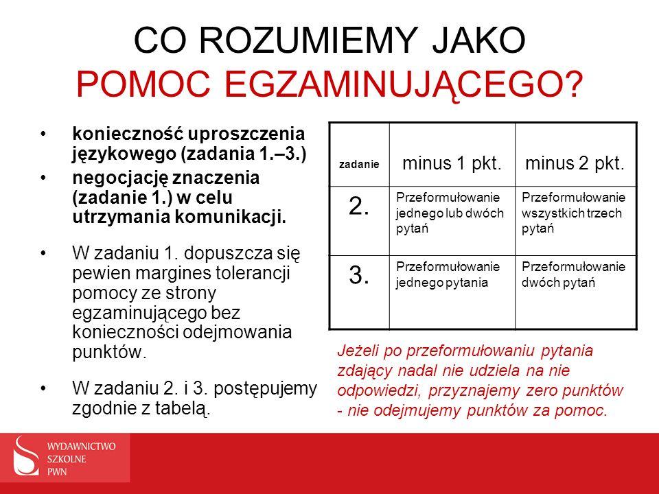 CO ROZUMIEMY JAKO POMOC EGZAMINUJĄCEGO? konieczność uproszczenia językowego (zadania 1.–3.) negocjację znaczenia (zadanie 1.) w celu utrzymania komuni