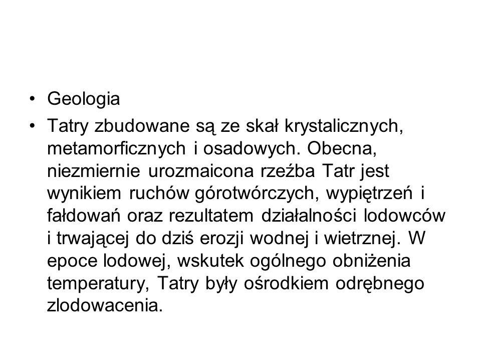 Geologia Tatry zbudowane są ze skał krystalicznych, metamorficznych i osadowych. Obecna, niezmiernie urozmaicona rzeźba Tatr jest wynikiem ruchów góro