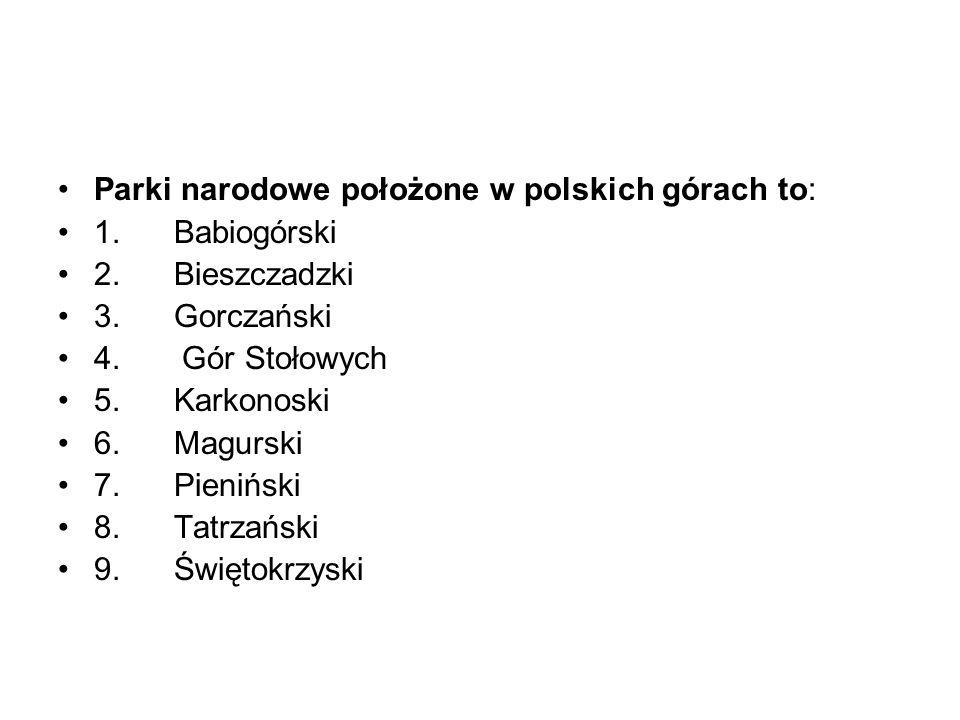 Parki narodowe położone w polskich górach to: 1. Babiogórski 2. Bieszczadzki 3. Gorczański 4. Gór Stołowych 5. Karkonoski 6. Magurski 7. Pieniński 8.