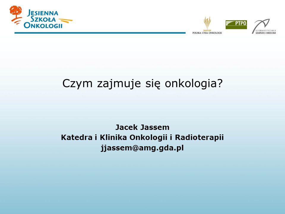 Czym zajmuje się onkologia? Jacek Jassem Katedra i Klinika Onkologii i Radioterapii jjassem@amg.gda.pl