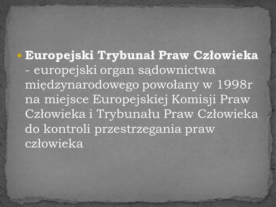 Europejski Trybunał Praw Człowieka - europejski organ sądownictwa międzynarodowego powołany w 1998r na miejsce Europejskiej Komisji Praw Człowieka i T