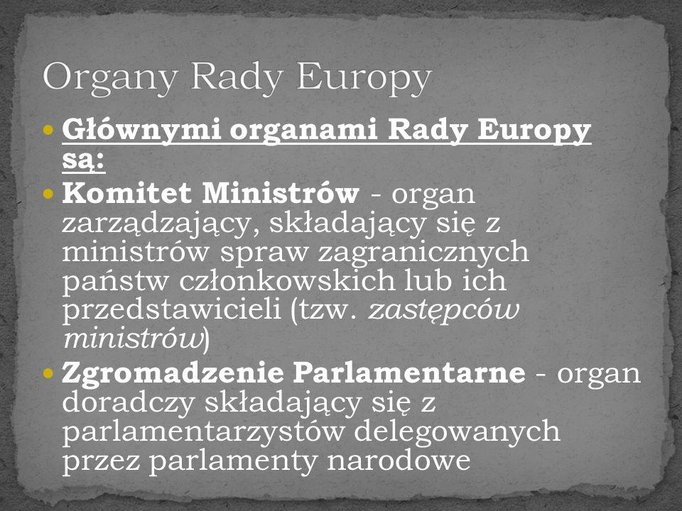 Głównymi organami Rady Europy są: Komitet Ministrów - organ zarządzający, składający się z ministrów spraw zagranicznych państw członkowskich lub ich