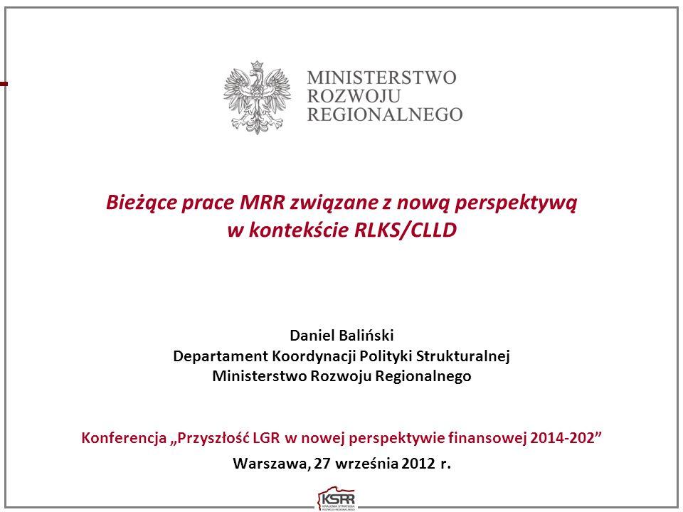 Bieżące prace MRR związane z nową perspektywą w kontekście RLKS/CLLD Daniel Baliński Departament Koordynacji Polityki Strukturalnej Ministerstwo Rozwo
