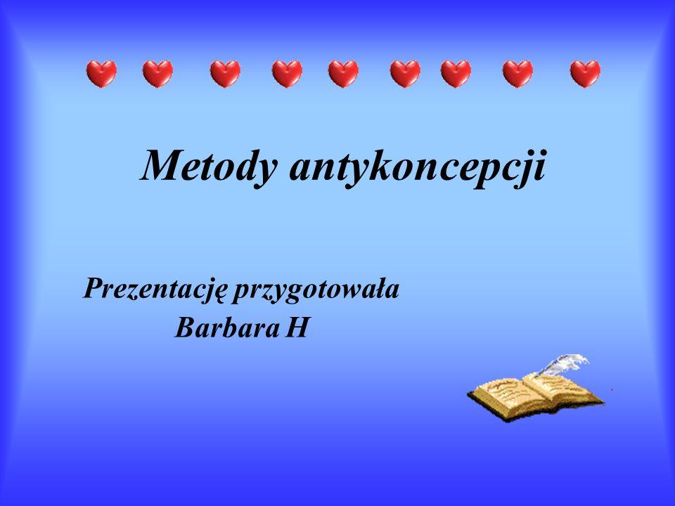 Metody antykoncepcji Prezentację przygotowała Barbara H