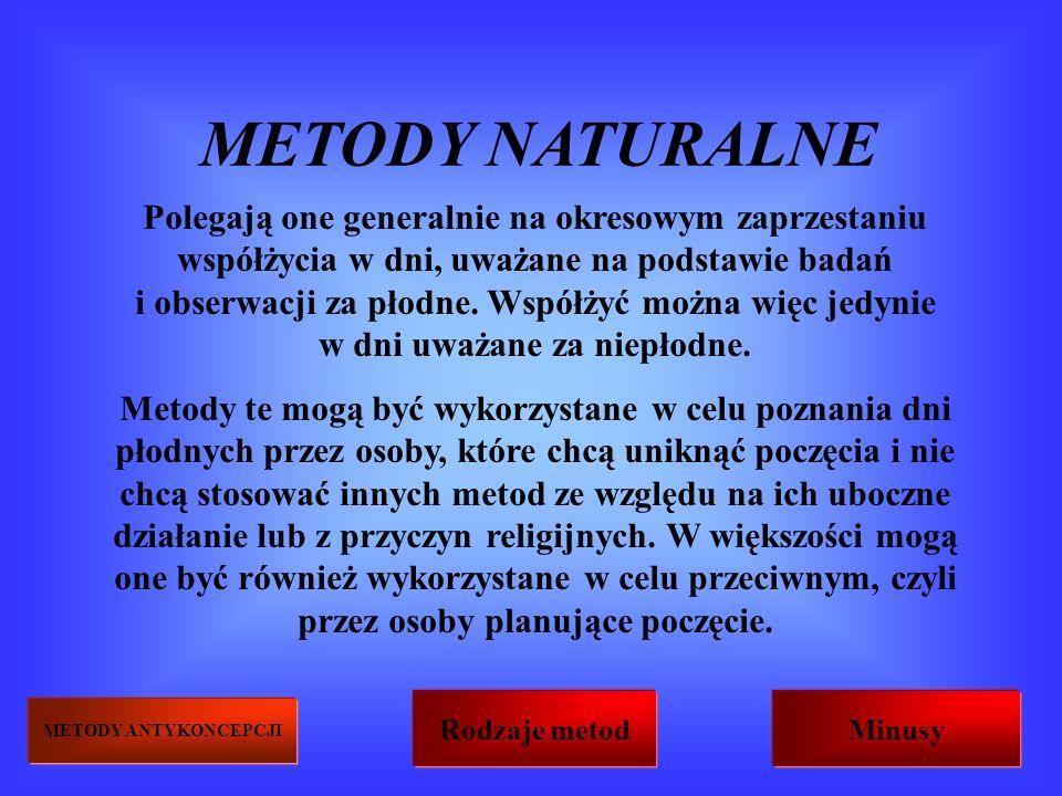 METODY NATURALNE Polegają one generalnie na okresowym zaprzestaniu współżycia w dni, uważane na podstawie badań i obserwacji za płodne.