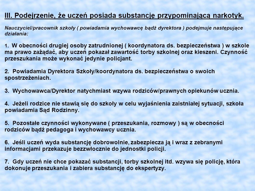 III. Podejrzenie, że uczeń posiada substancję przypominającą narkotyk. Nauczyciel/pracownik szkoły ( powiadamia wychowawcę bądź dyrektora ) podejmuje
