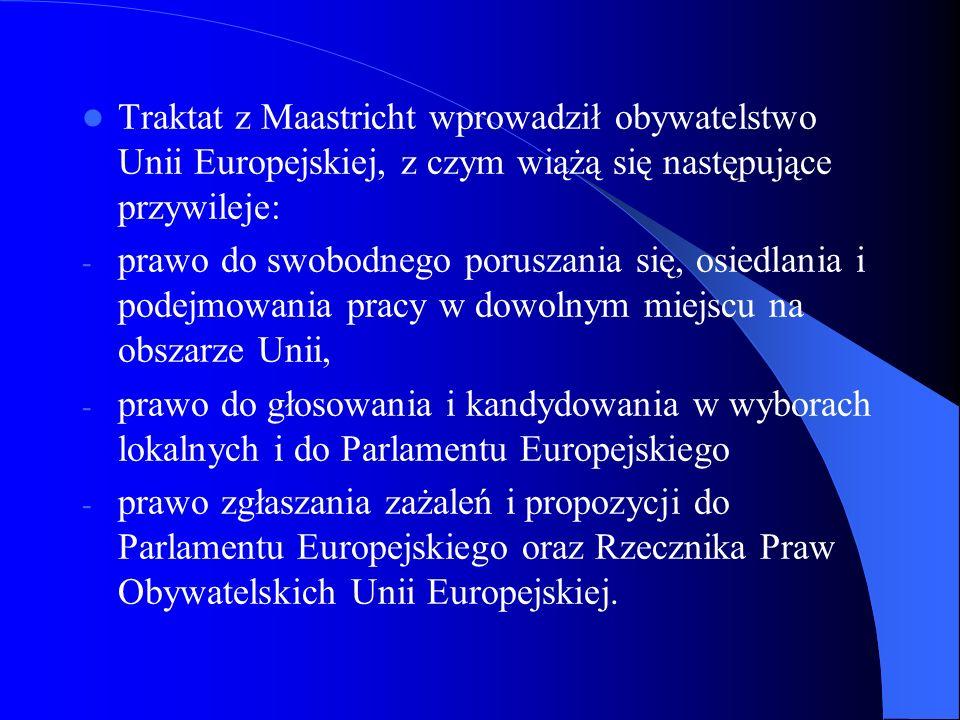 Traktat z Maastricht wprowadził obywatelstwo Unii Europejskiej, z czym wiążą się następujące przywileje: - prawo do swobodnego poruszania się, osiedla