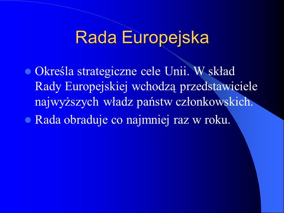 Rada Europejska Określa strategiczne cele Unii. W skład Rady Europejskiej wchodzą przedstawiciele najwyższych władz państw członkowskich. Rada obraduj