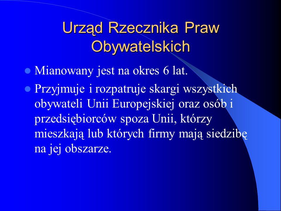 Urząd Rzecznika Praw Obywatelskich Mianowany jest na okres 6 lat. Przyjmuje i rozpatruje skargi wszystkich obywateli Unii Europejskiej oraz osób i prz