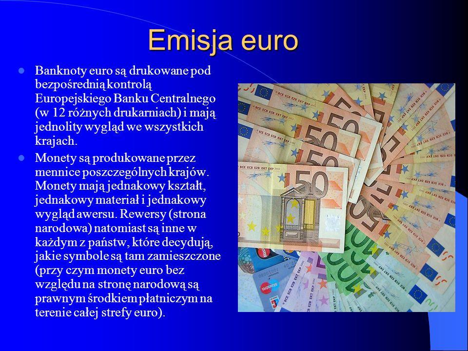 Emisja euro Banknoty euro są drukowane pod bezpośrednią kontrolą Europejskiego Banku Centralnego (w 12 różnych drukarniach) i mają jednolity wygląd we