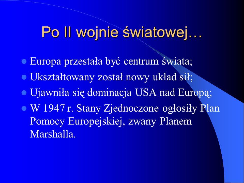 Po II wojnie światowej… Europa przestała być centrum świata; Ukształtowany został nowy układ sił; Ujawniła się dominacja USA nad Europą; W 1947 r. Sta