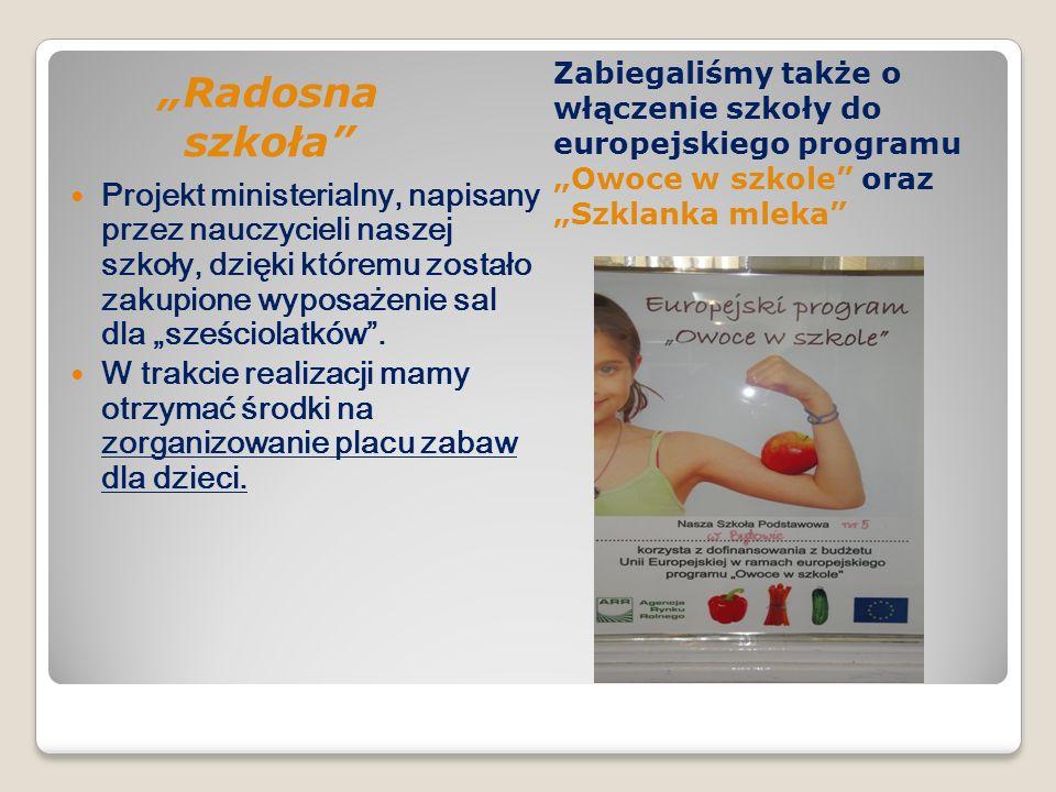 Radosna szkoła Zabiegaliśmy także o włączenie szkoły do europejskiego programu Owoce w szkole oraz Szklanka mleka Projekt ministerialny, napisany prze