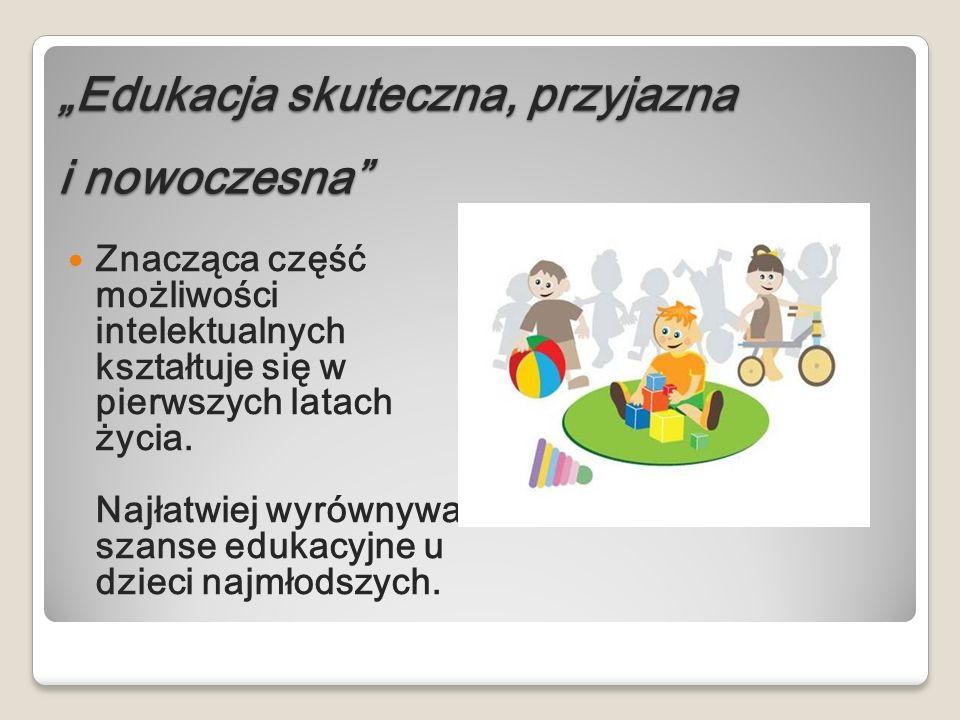 Edukacja skuteczna, przyjazna i nowoczesna Znacząca część możliwości intelektualnych kształtuje się w pierwszych latach życia. Najłatwiej wyrównywać s