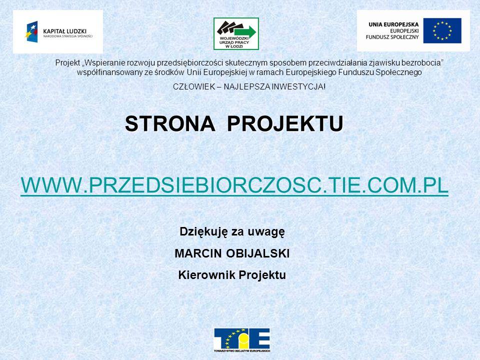 STRONA PROJEKTU WWW.PRZEDSIEBIORCZOSC.TIE.COM.PL Dziękuję za uwagę MARCIN OBIJALSKI Kierownik Projektu Projekt Wspieranie rozwoju przedsiębiorczości skutecznym sposobem przeciwdziałania zjawisku bezrobocia współfinansowany ze środków Unii Europejskiej w ramach Europejskiego Funduszu Społecznego CZŁOWIEK – NAJLEPSZA INWESTYCJA!