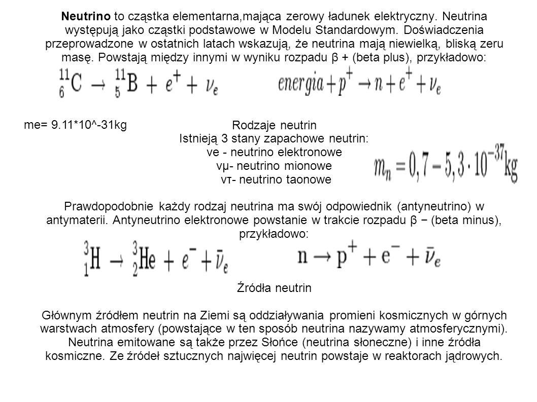 Neutrino to cząstka elementarna,mająca zerowy ładunek elektryczny. Neutrina występują jako cząstki podstawowe w Modelu Standardowym. Doświadczenia prz