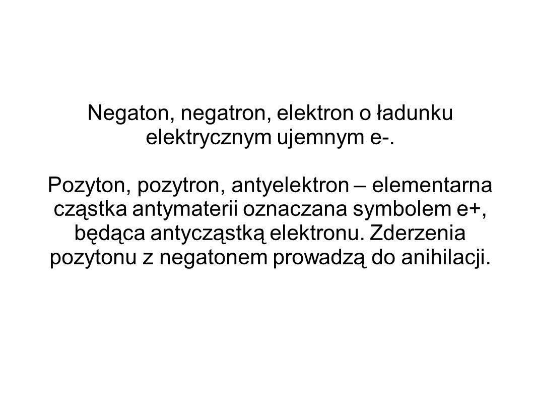 Negaton, negatron, elektron o ładunku elektrycznym ujemnym e-. Pozyton, pozytron, antyelektron – elementarna cząstka antymaterii oznaczana symbolem e+