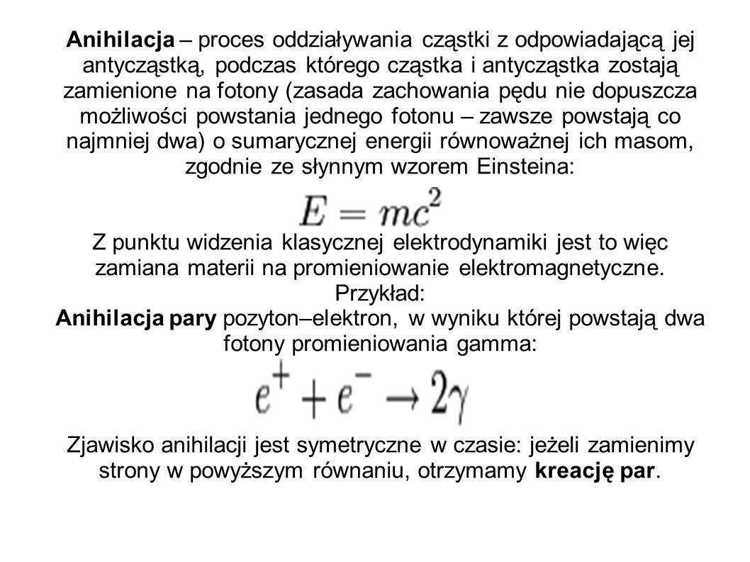 Anihilacja – proces oddziaływania cząstki z odpowiadającą jej antycząstką, podczas którego cząstka i antycząstka zostają zamienione na fotony (zasada