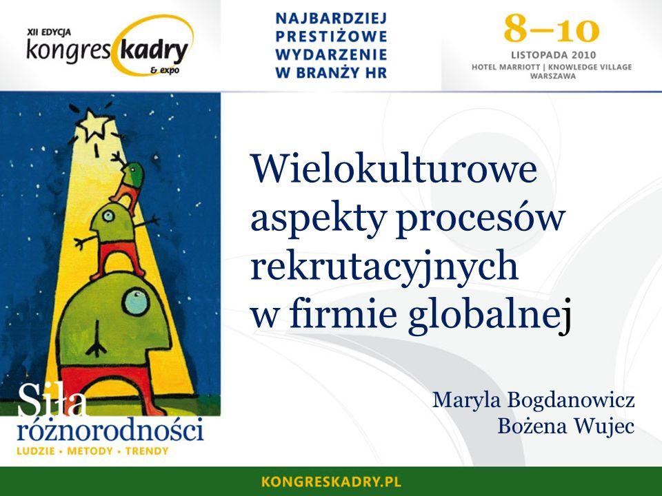 Wielokulturowe aspekty procesów rekrutacyjnych w firmie globalnej Maryla Bogdanowicz Bożena Wujec