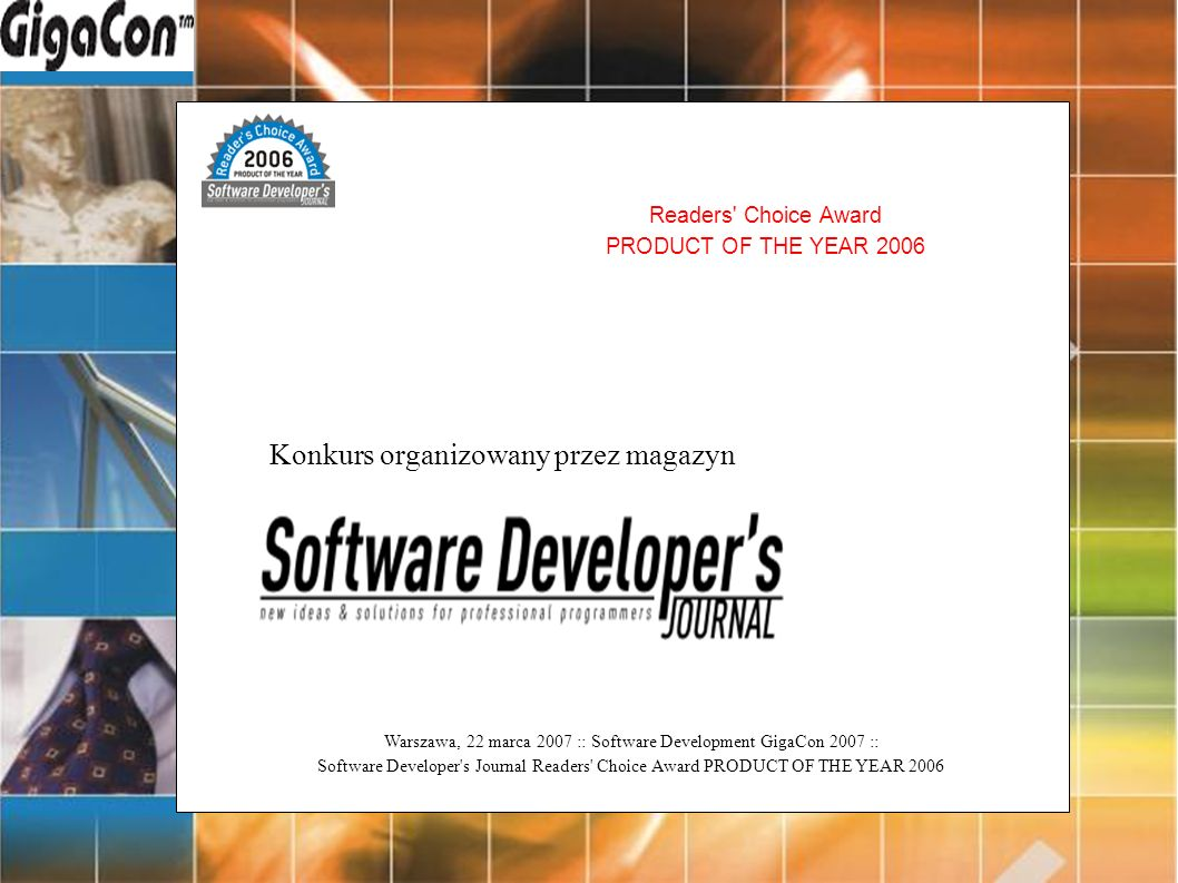 Warszawa, 22 marca 2007 :: Software Development GigaCon 2007 :: Software Developer s Journal Readers Choice Award PRODUCT OF THE YEAR 2006 Readers Choice Award PRODUCT OF THE YEAR 2006 Konkurs organizowany przez magazyn