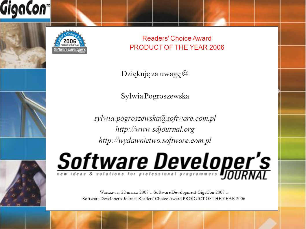 Warszawa, 22 marca 2007 :: Software Development GigaCon 2007 :: Software Developer s Journal Readers Choice Award PRODUCT OF THE YEAR 2006 Readers Choice Award PRODUCT OF THE YEAR 2006 Dziękuję za uwagę Sylwia Pogroszewska