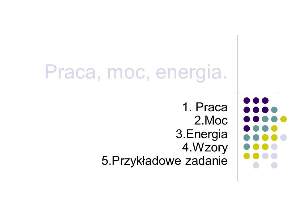 Praca, moc, energia. 1. Praca 2.Moc 3.Energia 4.Wzory 5.Przykładowe zadanie