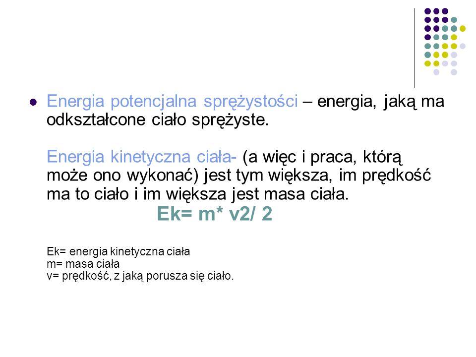 Energia potencjalna sprężystości – energia, jaką ma odkształcone ciało sprężyste. Energia kinetyczna ciała- (a więc i praca, którą może ono wykonać) j