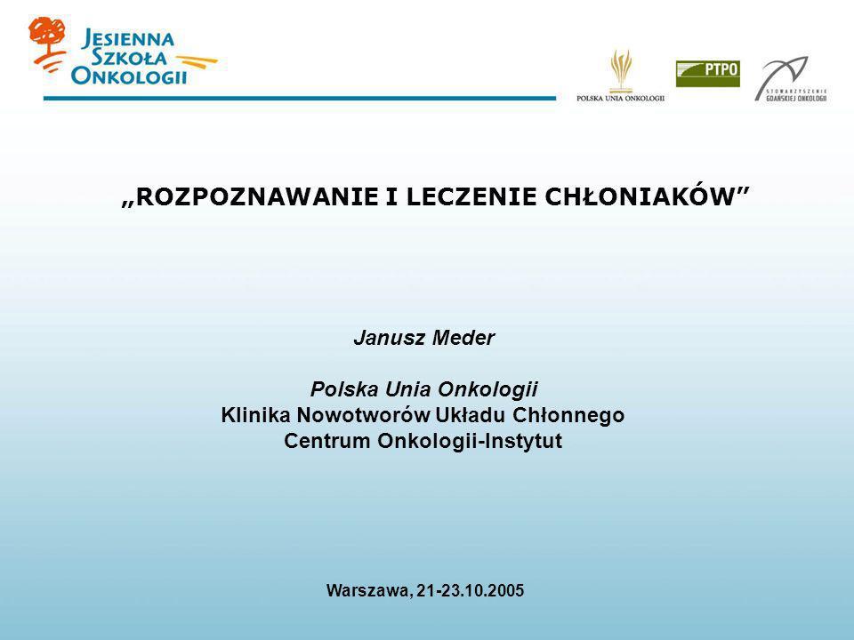 ROZPOZNAWANIE I LECZENIE CHŁONIAKÓW Janusz Meder Polska Unia Onkologii Klinika Nowotworów Układu Chłonnego Centrum Onkologii-Instytut Warszawa, 21-23.
