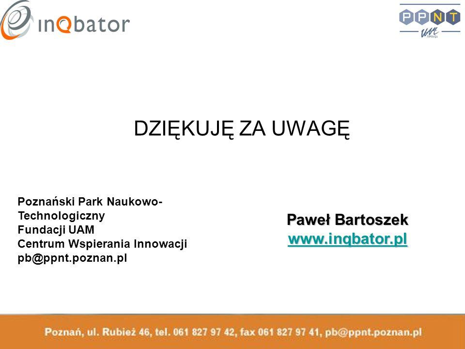 DZIĘKUJĘ ZA UWAGĘ Paweł Bartoszek www.inqbator.pl Poznański Park Naukowo- Technologiczny Fundacji UAM Centrum Wspierania Innowacji pb@ppnt.poznan.pl