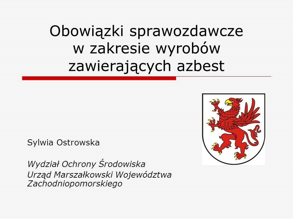 Obowiązki sprawozdawcze w zakresie wyrobów zawierających azbest Sylwia Ostrowska Wydział Ochrony Środowiska Urząd Marszałkowski Województwa Zachodniop