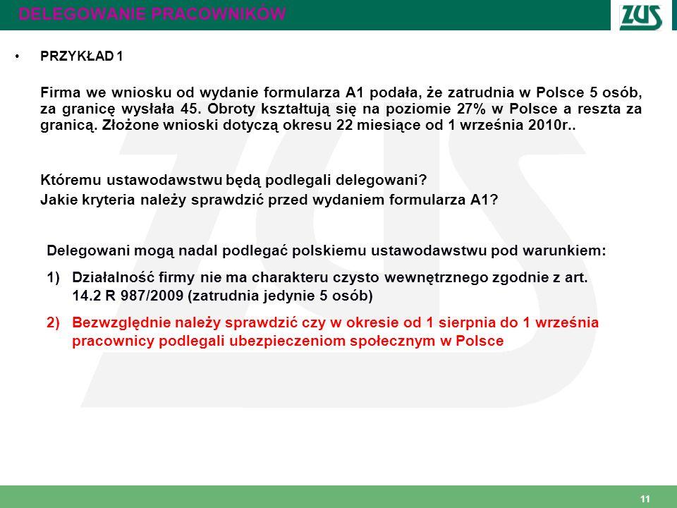 11 DELEGOWANIE PRACOWNIKÓW PRZYKŁAD 1 Firma we wniosku od wydanie formularza A1 podała, że zatrudnia w Polsce 5 osób, za granicę wysłała 45. Obroty ks